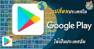 วิธีเปลี่ยน Google Play Store ไปต่างประเทศ