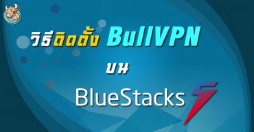 ใช้ BullVPN บน Bluestack 5 ติดตั้งง่าย ใช้สะดวก